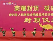 荣耀封顶 砥砺奋进! —— 唐河县人民医院分院建设项目3#病房楼封顶仪式